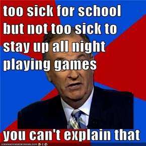 too sick for school but not too sick to stay up all night playing games  you can't explain that