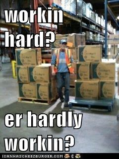 workin hard?  er hardly workin?