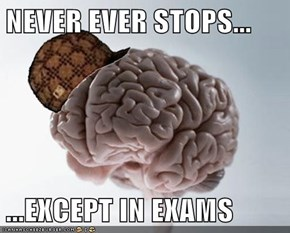 NEVER EVER STOPS...  ...EXCEPT IN EXAMS