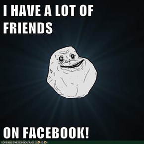 I HAVE A LOT OF FRIENDS  ON FACEBOOK!