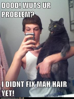 DOOD! WUTS UR PROBLEM?  I DIDNT FIX MAH HAIR YET!