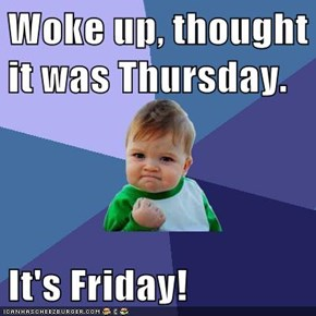 Woke up, thought it was Thursday.  It's Friday!