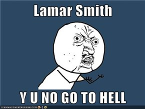 Lamar Smith  Y U NO GO TO HELL