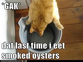 *GAK*  dat last time i eet smoked oysters
