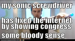 my sonic screwdriver has fixed the internet by showing congress some bloody sense