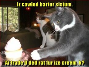 Iz cawled bartur sistum.   Ai trade U ded rat fur ize creem, k?
