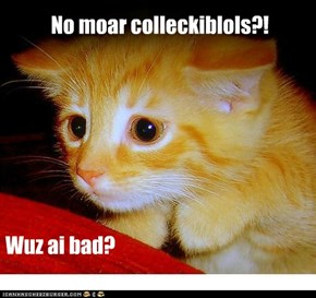 No moar colleckiblols?!