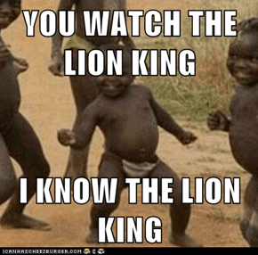 YOU WATCH THE LION KING  I KNOW THE LION KING