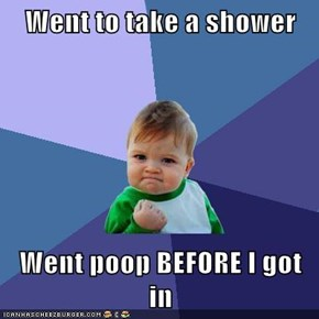 Went to take a shower  Went poop BEFORE I got in