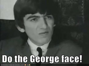 Do the George face!