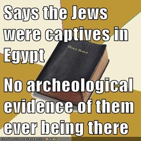 Says the Jews were captives in Egypt  No archeological evidence of them ever being there