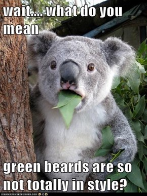 wait.... what do you mean  green beards are so not totally in style?
