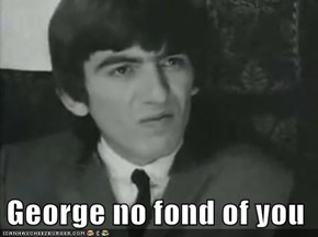 George no fond of you