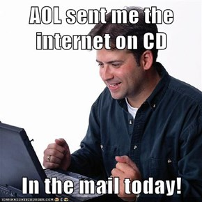 AOL sent me the internet on CD  In the mail today!