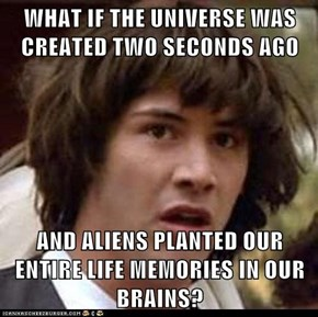 WHAT IF THE UNIVERSE WAS CREATED TWO SECONDS AGO  AND ALIENS PLANTED OUR ENTIRE LIFE MEMORIES IN OUR BRAINS?