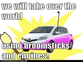 we will take over the world  using broomsticks and engines!