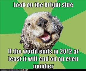 Look on the bright side  If the world ends in 2012 at least it will end on an even number