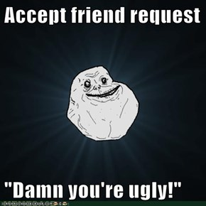 "Accept friend request  ""Damn you're ugly!"""