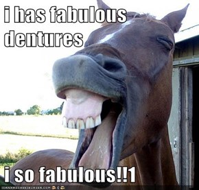 i has fabulous dentures  i so fabulous!!1