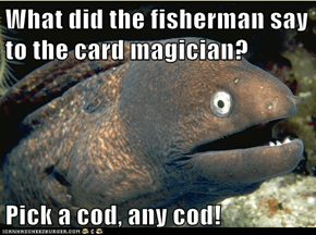 What did the fisherman say to the card magician?  Pick a cod, any cod!