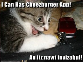I Can Has Cheezburger App!  An itz nawt invizabul!
