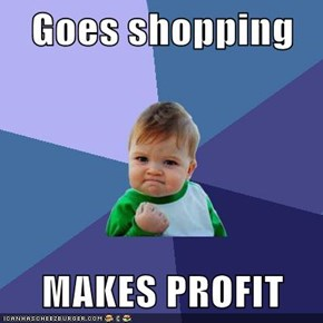 Goes shopping  MAKES PROFIT