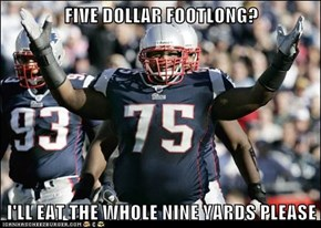 FIVE DOLLAR FOOTLONG?  I'LL EAT THE WHOLE NINE YARDS PLEASE