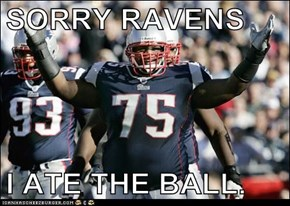 SORRY RAVENS  I ATE THE BALL.