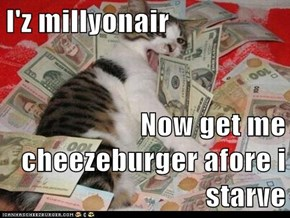 I'z millyonair  Now get me cheezeburger afore i starve