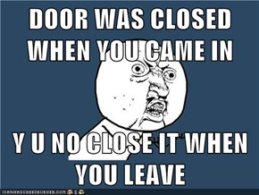 DOOR WAS CLOSED WHEN YOU CAME IN  Y U NO CLOSE IT WHEN YOU LEAVE