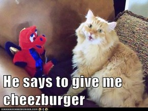 He says to give me cheezburger