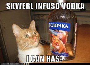 SKWERL INFUSD VODKA  I CAN HAS?