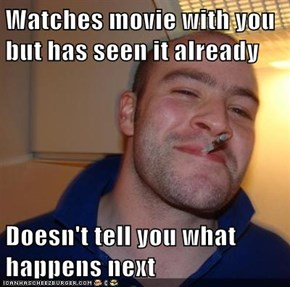 Watches movie with you but has seen it already  Doesn't tell you what happens next
