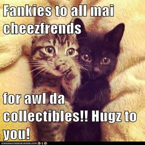 Fankies to all mai cheezfrends  for awl da collectibles!! Hugz to you!