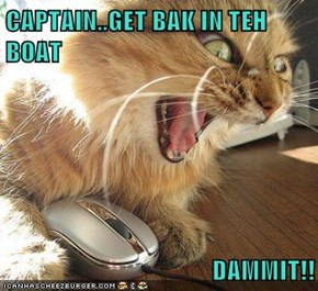 CAPTAIN..GET BAK IN TEH BOAT                                DAMMIT!!