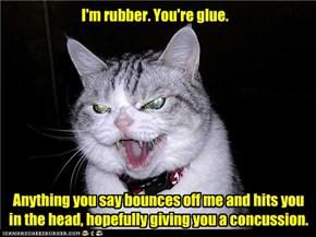 I'm rubber. You're glue.