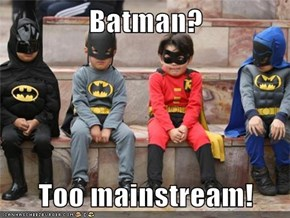 Batman?  Too mainstream!