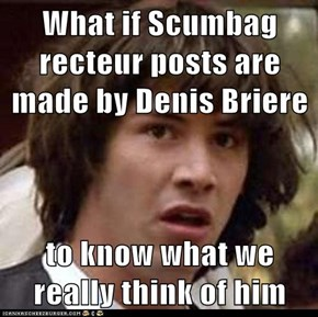 What if Scumbag recteur posts are made by Denis Briere  to know what we really think of him
