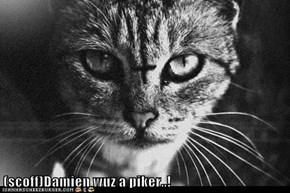 (scoff)Damien wuz a piker..!