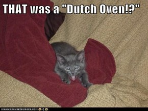 "THAT was a ""Dutch Oven!?"""