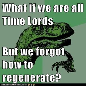 What if we are all Time Lords  But we forgot how to regenerate?