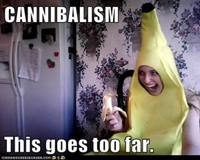 CANNIBALISM  This goes too far.