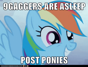 9GAGGERS ARE ASLEEP  POST PONIES