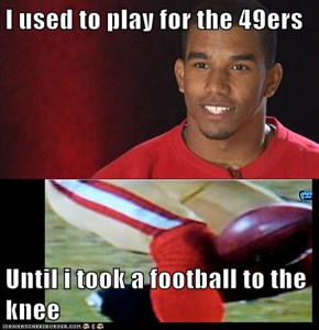 I used to play for the 49ers  Until i took a football to the knee