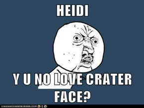 HEIDI  Y U NO LOVE CRATER FACE?