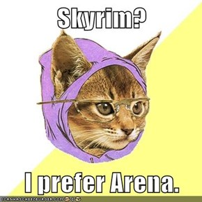 Skyrim?  I prefer Arena.