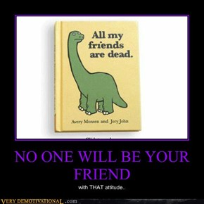 NO ONE WILL BE YOUR FRIEND