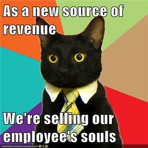 As a new source of revenue  We're selling our employee's souls