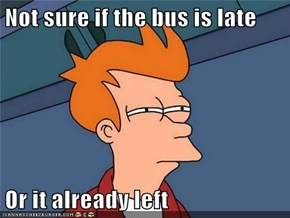 Not sure if the bus is late  Or it already left
