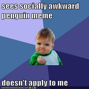 sees socially awkward penguin meme  doesn't apply to me